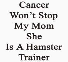 Cancer Won't Stop My Mom She Is A Hamster Trainer  by supernova23