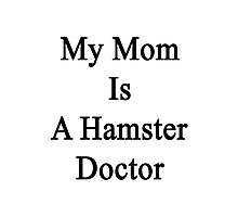 My Mom Is A Hamster Doctor  Photographic Print