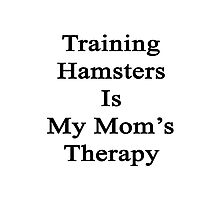 Training Hamsters Is My Mom's Therapy  Photographic Print