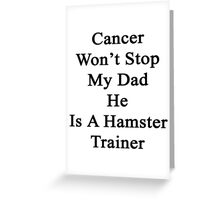 Cancer Won't Stop My Dad He Is A Hamster Trainer  Greeting Card