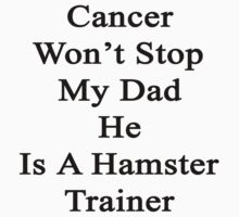 Cancer Won't Stop My Dad He Is A Hamster Trainer  by supernova23