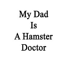 My Dad Is A Hamster Doctor  Photographic Print