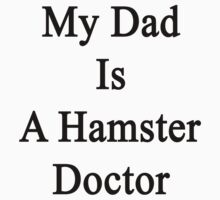 My Dad Is A Hamster Doctor  by supernova23