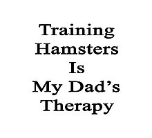 Training Hamsters Is My Dad's Therapy  Photographic Print