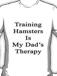Training Hamsters Is My Dad's Therapy  T-Shirt
