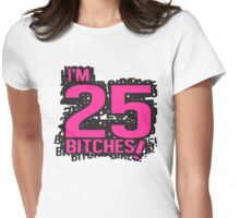 I'm 25 bitches Womens Fitted T-Shirt