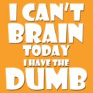 i Cant Brain Today..I have the Dumb by PerkyBeans