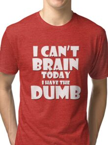 i Cant Brain Today..I have the Dumb Tri-blend T-Shirt