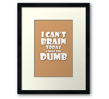 i Cant Brain Today..I have the Dumb Framed Print