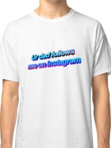 Ur Dad Follows Me On Instagram Classic T-Shirt