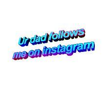 Ur Dad Follows Me On Instagram by animatedtextart