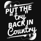 Put the Try Back in Country (white ink) by Trailerparkman