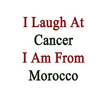 I Laugh At Cancer I Am From Morocco  Photographic Print