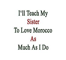 I'll Teach My Sister To Love Morocco As Much As I Do  Photographic Print
