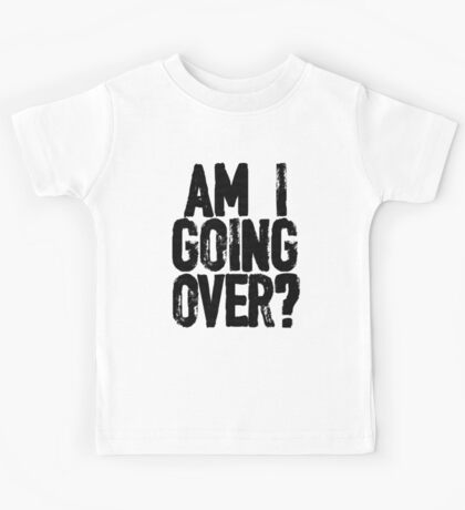 Am I Going Over? Kids Tee