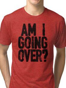 Am I Going Over? Tri-blend T-Shirt