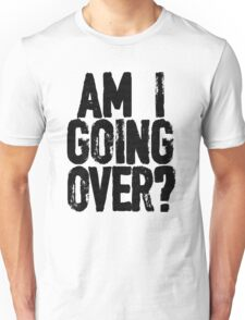 Am I Going Over? Unisex T-Shirt