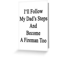 I'll Follow My Dad's Steps And Become A Fireman Too  Greeting Card
