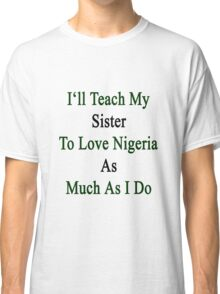 I'll Teach My Sister To Love Nigeria As Much As I Do  Classic T-Shirt