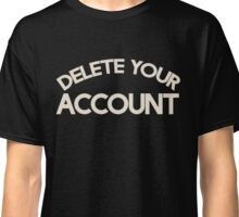 Delete your account shirt funny Hillary Clinton t-shirt Classic T-Shirt