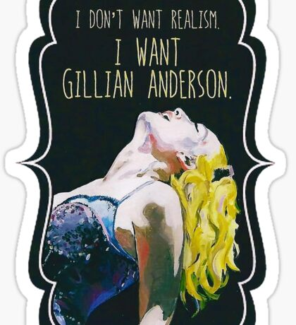 I Don't Want Realism.  I Want Gillian Anderson. Sticker
