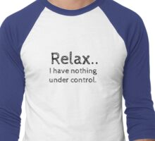 Relax.. I have nothing under control. Men's Baseball ¾ T-Shirt