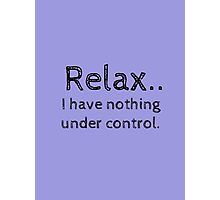 Relax.. I have nothing under control. Photographic Print