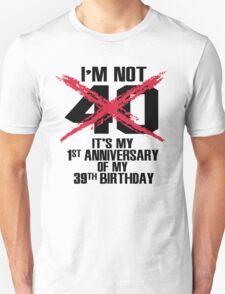 I'm not 40. It's my 1st anniversary of my 39th birthday Unisex T-Shirt