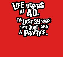 Life begins at 40. The last 39 years have just been a practice Unisex T-Shirt