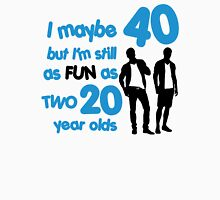 I maybe 40 but I'm still as fun as two 20 year olds Unisex T-Shirt