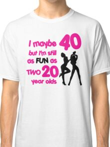 I maybe 40 but I'm still as fun as two 20 year olds Classic T-Shirt