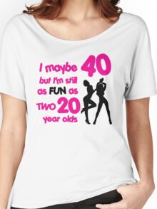 I maybe 40 but I'm still as fun as two 20 year olds Women's Relaxed Fit T-Shirt