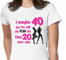 I maybe 40 but I'm still as fun as two 20 year olds Womens Fitted T-Shirt