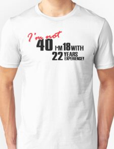 I'm not 40. I'm 18 with 22 years experience Unisex T-Shirt
