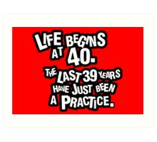 Life begins at 40. The last 39 years have just been a practice Art Print