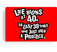 Life begins at 40. The last 39 years have just been a practice Canvas Print