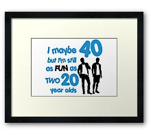 I maybe 40 but I'm still as fun as two 20 year olds Framed Print
