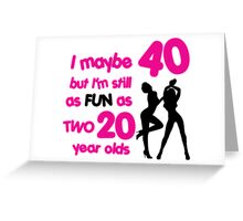 I maybe 40 but I'm still as fun as two 20 year olds Greeting Card