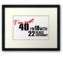 I'm not 40. I'm 18 with 22 years experience Framed Print