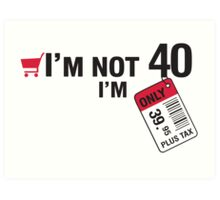 I'm not 40 I'm 39,95 with tax Art Print
