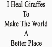 I Heal Giraffes To Make The World A Better Place  by supernova23