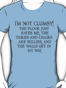 I'm not clumsy. The floor just hates me, the tables and chairs are bullies, and the walls get in my way. T-Shirt