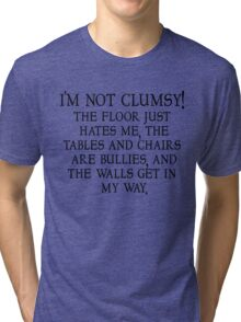 I'm not clumsy. The floor just hates me, the tables and chairs are bullies, and the walls get in my way. Tri-blend T-Shirt