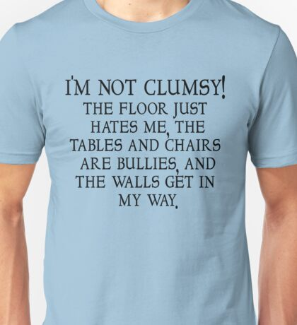I'm not clumsy. The floor just hates me, the tables and chairs are bullies, and the walls get in my way. Unisex T-Shirt