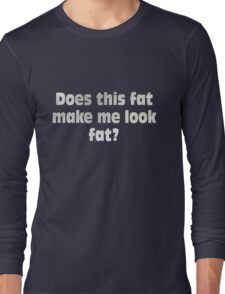 Does this fat make me look fat? Long Sleeve T-Shirt
