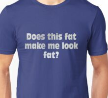 Does this fat make me look fat? Unisex T-Shirt
