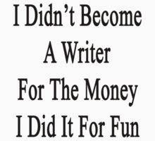 I Didn't Become A Writer For The Money I Did It For Fun by supernova23