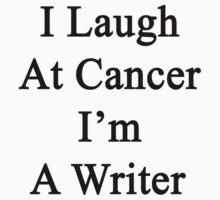 I Laugh At Cancer I'm A Writer  by supernova23