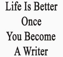 Life Is Better Once You Become A Writer  by supernova23