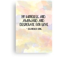 I'm hopeless and awkward and desperate for love-chandler bing quote friends tv show Canvas Print
